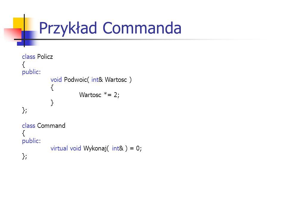 Przykład Commanda class Policz { public: void Podwoic( int& Wartosc ) { Wartosc *= 2; } }; class Command { public: virtual void Wykonaj( int& ) = 0; };