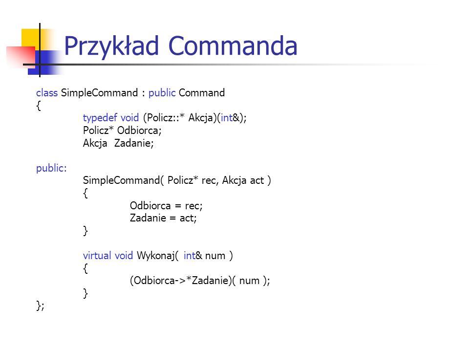 Przykład Commanda class SimpleCommand : public Command { typedef void (Policz::* Akcja)(int&); Policz* Odbiorca; Akcja Zadanie; public: SimpleCommand( Policz* rec, Akcja act ) { Odbiorca = rec; Zadanie = act; } virtual void Wykonaj( int& num ) { (Odbiorca->*Zadanie)( num ); } };