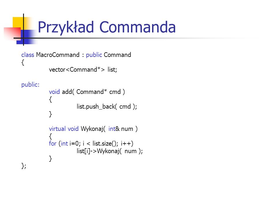 Przykład Commanda class MacroCommand : public Command { vector list; public: void add( Command* cmd ) { list.push_back( cmd ); } virtual void Wykonaj( int& num ) { for (int i=0; i < list.size(); i++) list[i]->Wykonaj( num ); } };