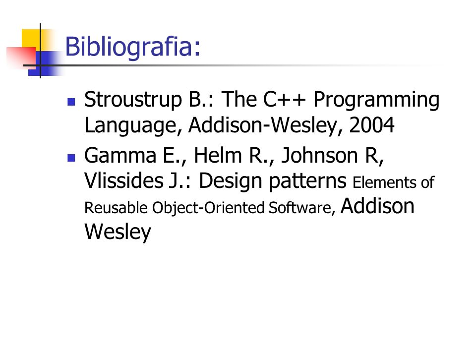 Bibliografia: Stroustrup B.: The C++ Programming Language, Addison-Wesley, 2004 Gamma E., Helm R., Johnson R, Vlissides J.: Design patterns Elements of Reusable Object-Oriented Software, Addison Wesley