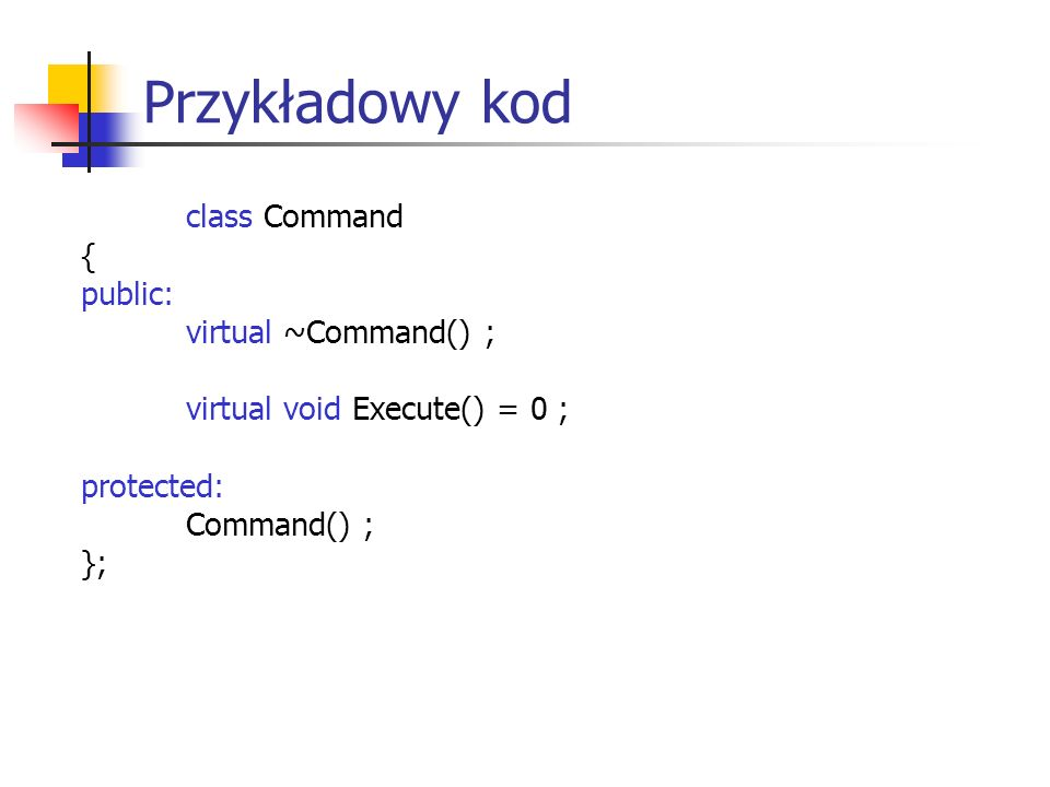 Przykładowy kod class OpenCommand : public Command { public: OpenCommand(Application*) ; virtual void Execute() ; protected: virtual const char * AskUser() ; private: Application* _application ; char * _response ; };