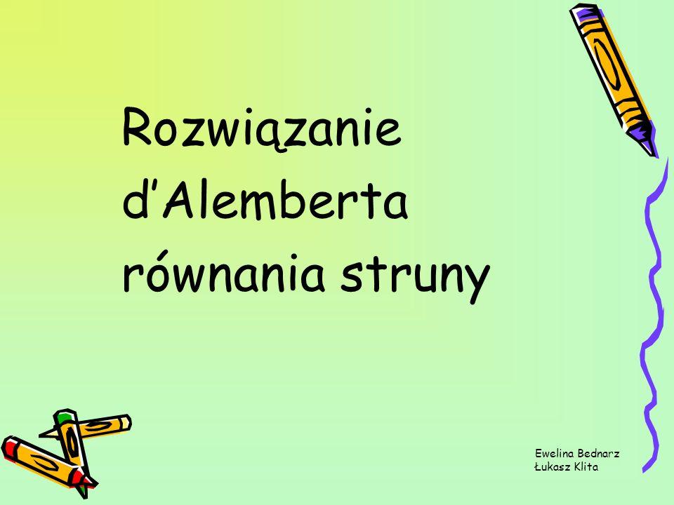 Rozwiązanie dAlemberta równania struny Ewelina Bednarz Łukasz Klita