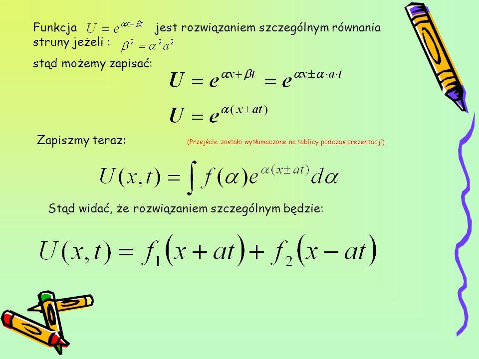 Funkcja jest rozwiązaniem szczególnym równania struny jeżeli : stąd możemy zapisać: Zapiszmy teraz: (Przejście zostało wytłumaczone na tablicy podczas
