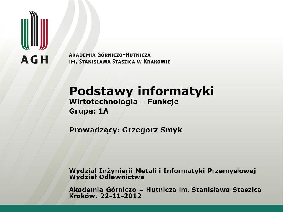Podstawy informatyki Wirtotechnologia – Funkcje Grupa: 1A Prowadzący: Grzegorz Smyk Wydział Inżynierii Metali i Informatyki Przemysłowej Wydział Odlew