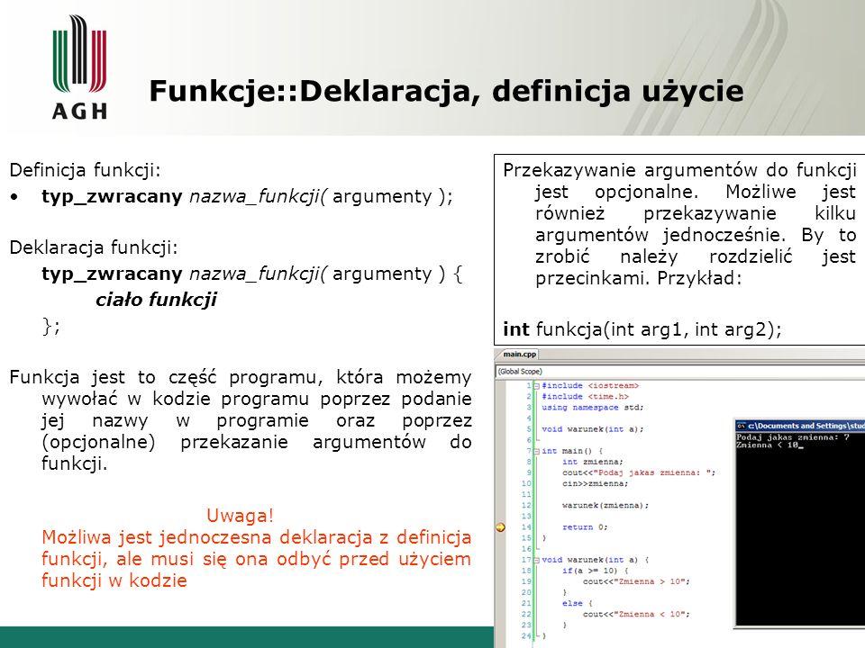 Funkcje::Deklaracja, definicja użycie Definicja funkcji: typ_zwracany nazwa_funkcji( argumenty ); Deklaracja funkcji: typ_zwracany nazwa_funkcji( argu