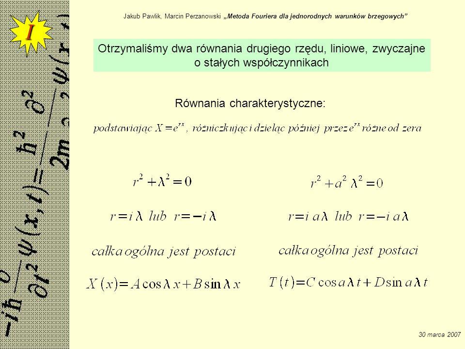 Jakub Pawlik, Marcin Perzanowski Metoda Fouriera dla jednorodnych warunków brzegowych 30 marca 2007 Otrzymaliśmy dwa równania drugiego rzędu, liniowe,
