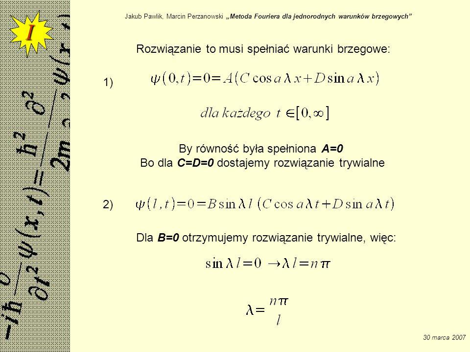 Jakub Pawlik, Marcin Perzanowski Metoda Fouriera dla jednorodnych warunków brzegowych 30 marca 2007 Rozwiązanie to musi spełniać warunki brzegowe: 1)