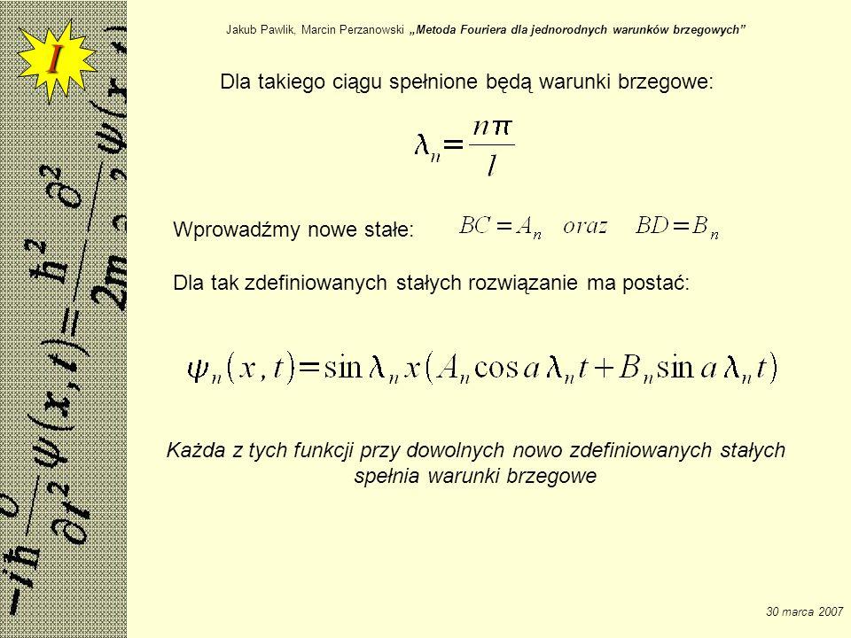 Jakub Pawlik, Marcin Perzanowski Metoda Fouriera dla jednorodnych warunków brzegowych 30 marca 2007 Dla takiego ciągu spełnione będą warunki brzegowe: