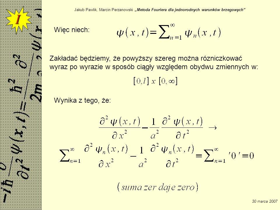 Jakub Pawlik, Marcin Perzanowski Metoda Fouriera dla jednorodnych warunków brzegowych 30 marca 2007 Więc niech: Zakładać będziemy, że powyższy szereg