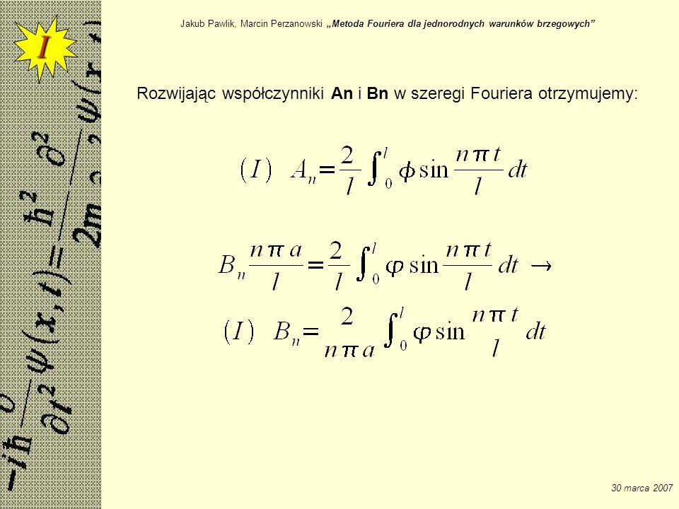Jakub Pawlik, Marcin Perzanowski Metoda Fouriera dla jednorodnych warunków brzegowych 30 marca 2007 Rozwijając współczynniki An i Bn w szeregi Fourier