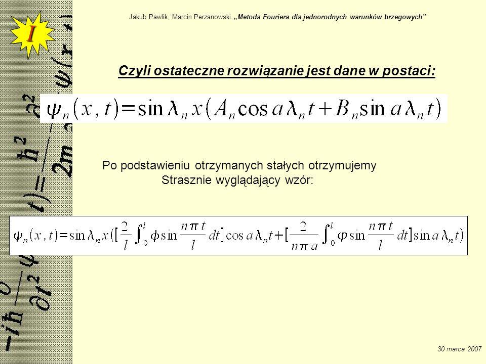 Jakub Pawlik, Marcin Perzanowski Metoda Fouriera dla jednorodnych warunków brzegowych 30 marca 2007 Czyli ostateczne rozwiązanie jest dane w postaci: