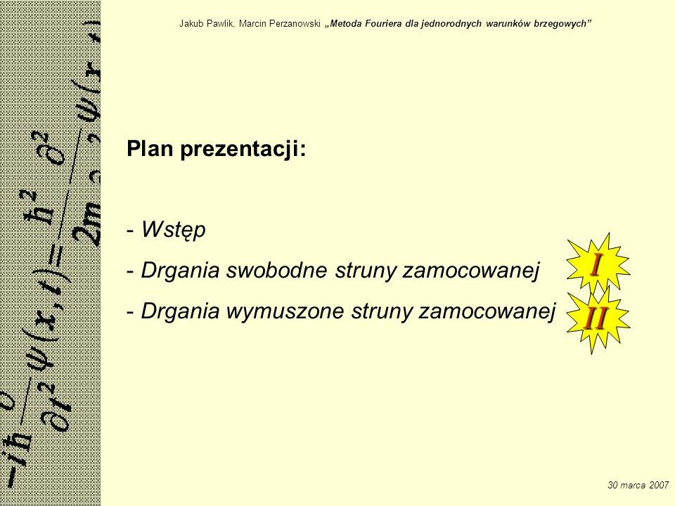 Jakub Pawlik, Marcin Perzanowski Metoda Fouriera dla jednorodnych warunków brzegowych 30 marca 2007 Plan prezentacji: - Wstęp - Drgania swobodne strun