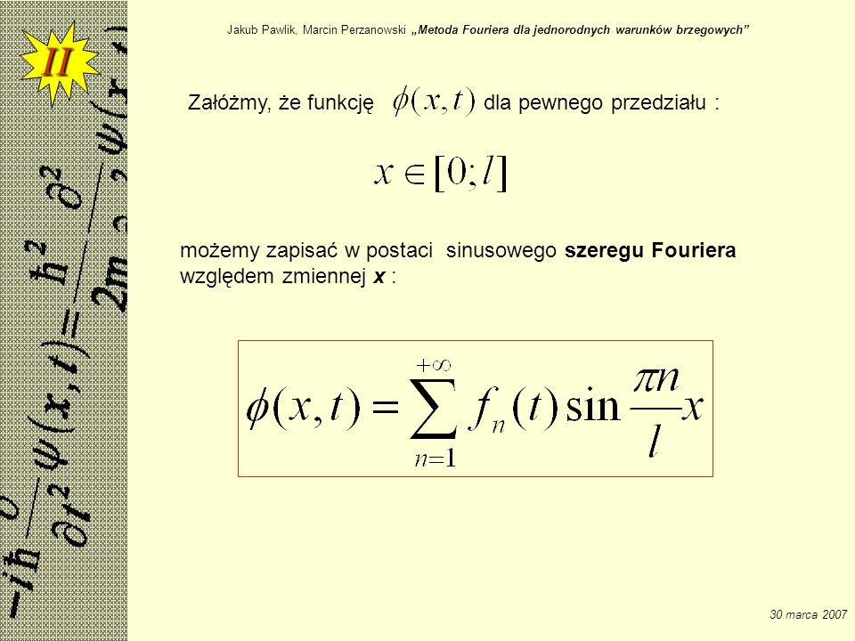 Jakub Pawlik, Marcin Perzanowski Metoda Fouriera dla jednorodnych warunków brzegowych 30 marca 2007 II Załóżmy, że funkcjędla pewnego przedziału : moż