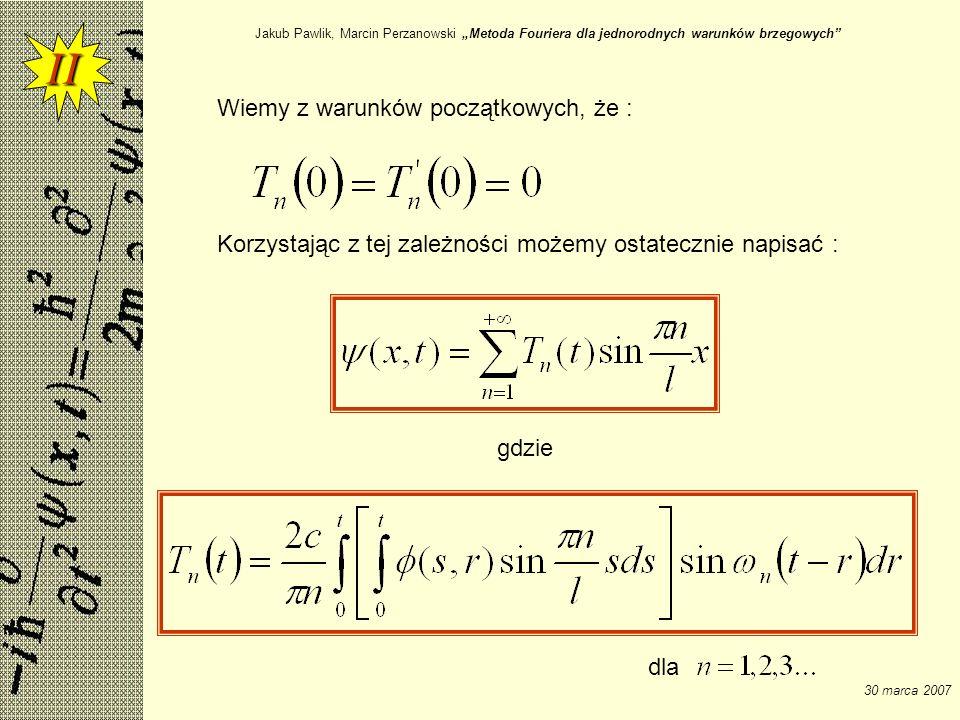 Jakub Pawlik, Marcin Perzanowski Metoda Fouriera dla jednorodnych warunków brzegowych 30 marca 2007 Wiemy z warunków początkowych, że : II dla Korzyst