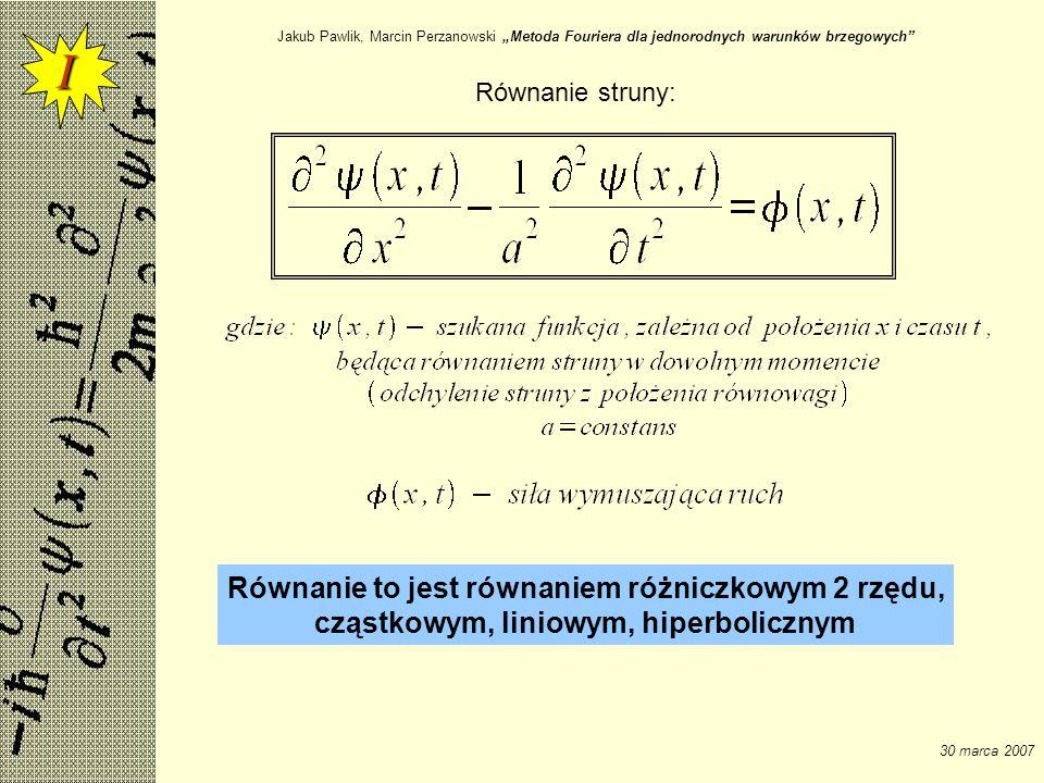 Jakub Pawlik, Marcin Perzanowski Metoda Fouriera dla jednorodnych warunków brzegowych 30 marca 2007 Więc niech: Zakładać będziemy, że powyższy szereg można rózniczkować wyraz po wyrazie w sposób ciągły względem obydwu zmiennych w: Wynika z tego, że: I