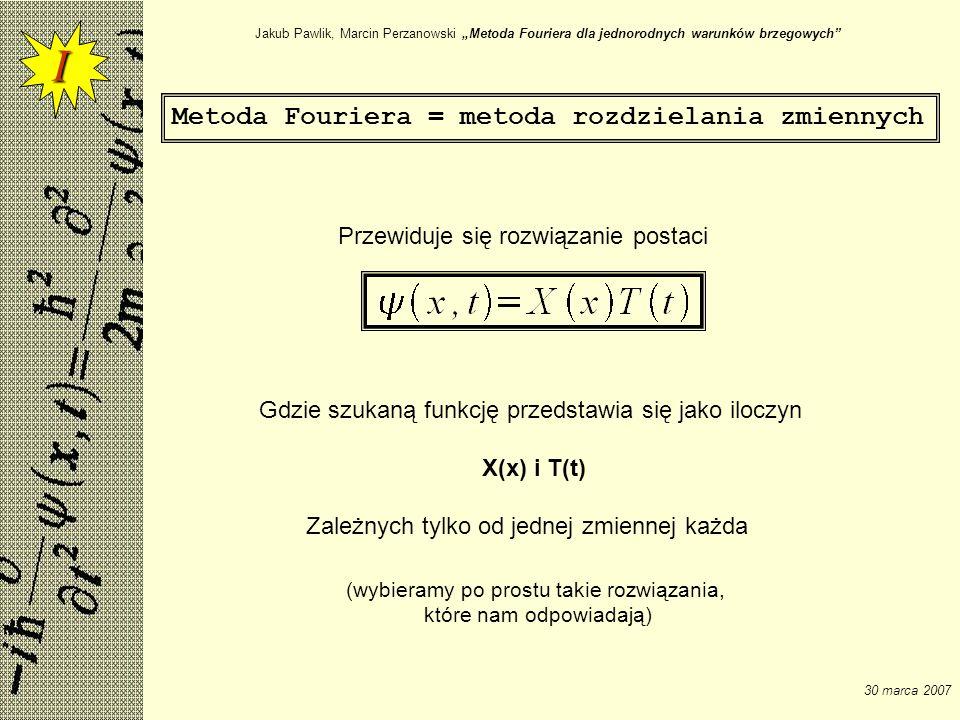 Jakub Pawlik, Marcin Perzanowski Metoda Fouriera dla jednorodnych warunków brzegowych 30 marca 2007 Przewidywane rozwiązanie postaci: różniczkujemy po zmiennych x i t i otrzymujemy I