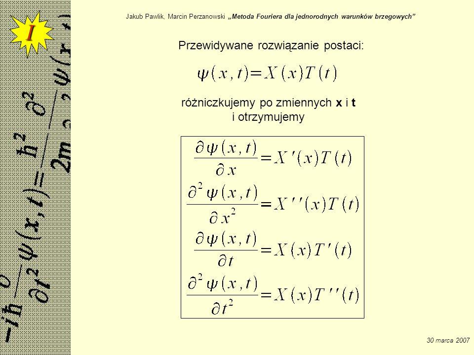 Jakub Pawlik, Marcin Perzanowski Metoda Fouriera dla jednorodnych warunków brzegowych 30 marca 2007 Otrzymane zależności wstawiamy do równania struny: Równanie struny Równanie o zmiennych rozdzielonych Dla rozwiązania musi zachodzić ponadto : I