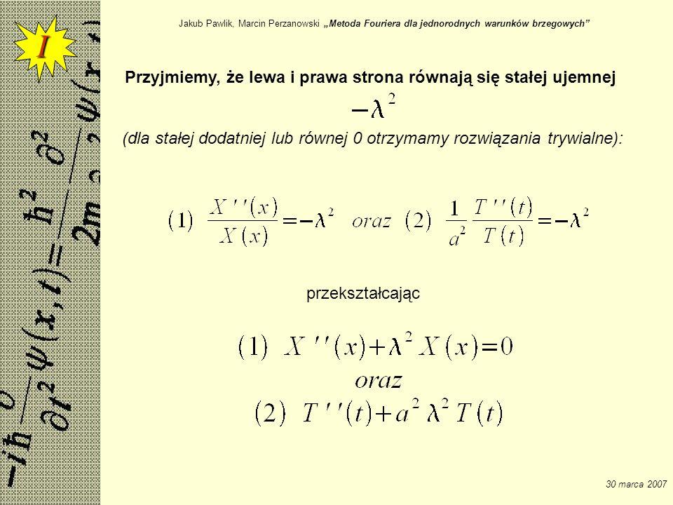 Jakub Pawlik, Marcin Perzanowski Metoda Fouriera dla jednorodnych warunków brzegowych 30 marca 2007 Otrzymaliśmy dwa równania drugiego rzędu, liniowe, zwyczajne o stałych współczynnikach Równania charakterystyczne: I