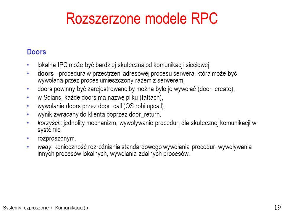 19 Systemy rozproszone / Komunikacja (I) Rozszerzone modele RPC Doors lokalna IPC może być bardziej skuteczna od komunikacji sieciowej doors - procedura w przestrzeni adresowej procesu serwera, która może być wywołana przez proces umieszczony razem z serwerem, doors powinny być zarejestrowane by można było je wywołać (door_create), w Solaris, każde doors ma nazwę pliku (fattach), wywołanie doors przez door_call (OS robi upcall), wynik zwracany do klienta poprzez door_return.