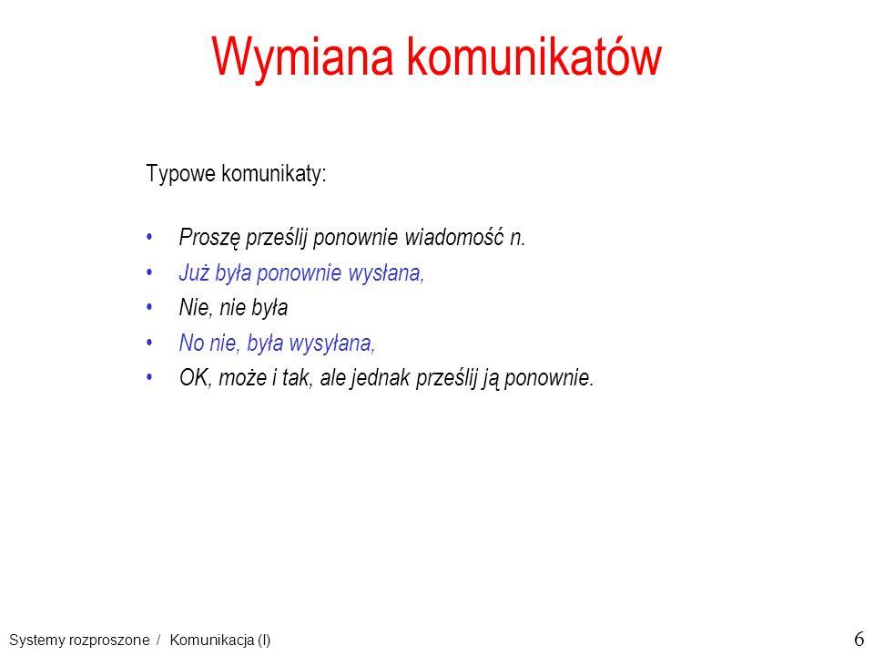 6 Systemy rozproszone / Komunikacja (I) Wymiana komunikatów Typowe komunikaty: Proszę prześlij ponownie wiadomość n. Już była ponownie wysłana, Nie, n