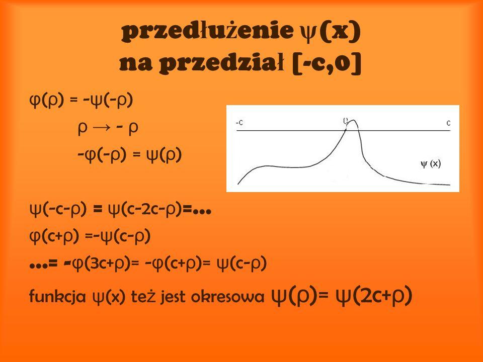 przed ł u ż enie ψ (x) na przedzia ł [-c,0] φ ( ρ ) = - ψ (- ρ ) ρ - ρ - φ (- ρ ) = ψ ( ρ ) ψ (-c- ρ ) = ψ (c-2c- ρ ) =… φ (c+ ρ ) =- ψ (c- ρ ) …= - φ (3c+ ρ )= - φ (c+ ρ )= ψ (c- ρ ) funkcja ψ (x) te ż jest okresowa ψ ( ρ )= ψ (2c+ ρ )