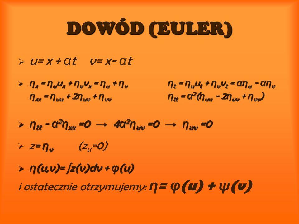 DOWÓD (EULER) DOWÓD (EULER) u= x + α t v= x- α t η x = η u u x + η v v x = η u + η v η t = η u u t + η v v t = αη u - αη v η x = η u u x + η v v x = η u + η v η t = η u u t + η v v t = αη u - αη v η xx = η uu + 2 η uv + η vv η tt = α 2 ( η uu - 2 η uv + η vv ) η xx = η uu + 2 η uv + η vv η tt = α 2 ( η uu - 2 η uv + η vv ) η tt - α 2 η xx =0 4 α 2 η uv =0 η uv =0 η tt - α 2 η xx =0 4 α 2 η uv =0 η uv =0 = η v z= η v (z u =0) η (u,v)= z(v)dv + φ (u) η (u,v)= z(v)dv + φ (u) i ostatecznie otrzymujemy: η = φ (u) + ψ (v)