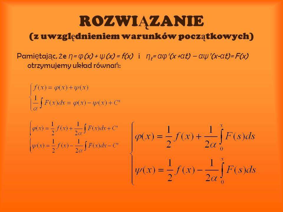 ROZWI Ą ZANIE (z uwzgl ę dnieniem warunków pocz ą tkowych) Pami ę taj ą c, ż e η = φ (x) + ψ (x) = f(x) i η t = αφ (x + α t) – αψ (x- α t)= F(x) otrzy
