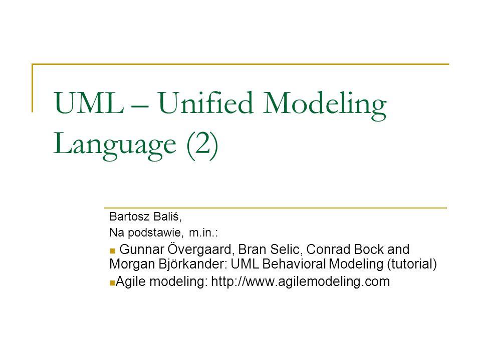UML – Unified Modeling Language (2) Bartosz Baliś, Na podstawie, m.in.: Gunnar Övergaard, Bran Selic, Conrad Bock and Morgan Björkander: UML Behaviora