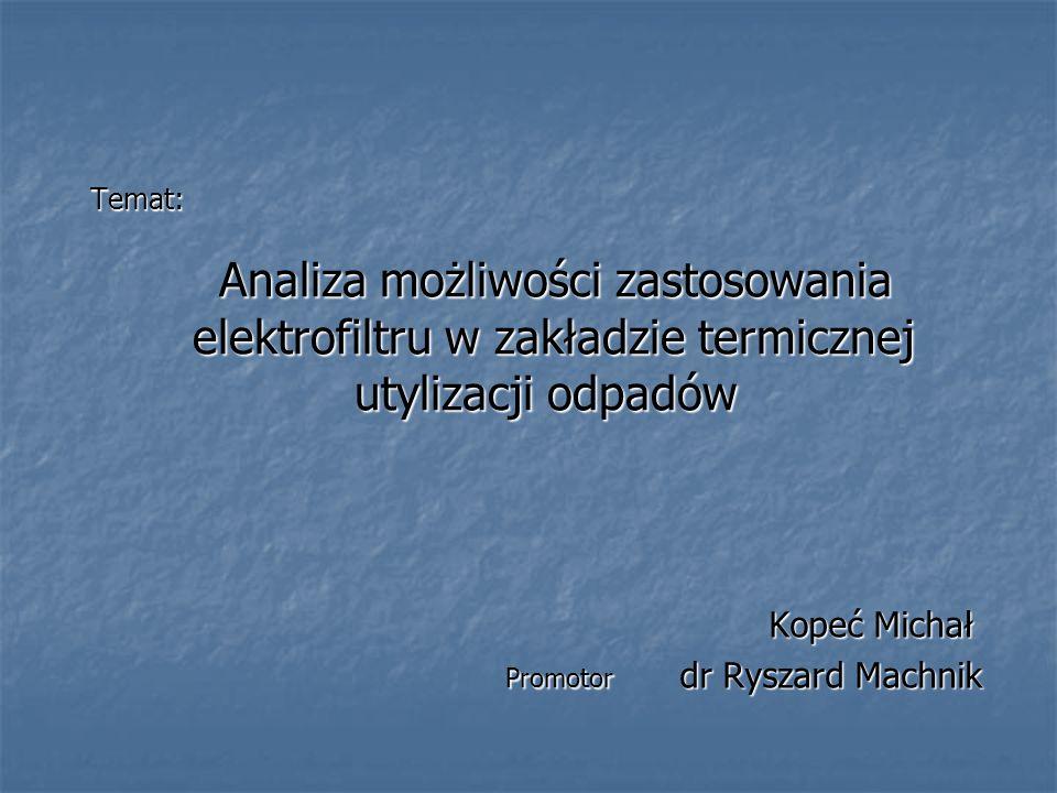 Temat: Analiza możliwości zastosowania elektrofiltru w zakładzie termicznej utylizacji odpadów Kopeć Michał Kopeć Michał Promotor dr Ryszard Machnik