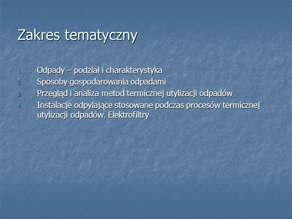 Zakres tematyczny 1. Odpady – podział i charakterystyka 2. Sposoby gospodarowania odpadami 3. Przegląd i analiza metod termicznej utylizacji odpadów 4