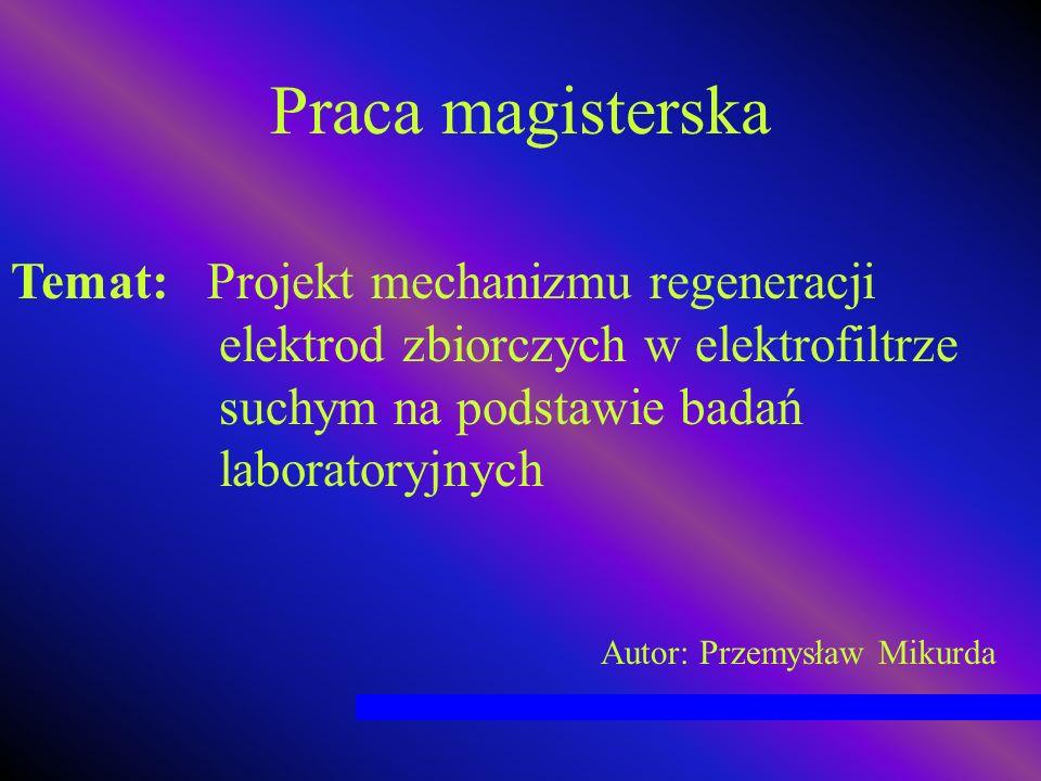Praca magisterska Temat: Projekt mechanizmu regeneracji elektrod zbiorczych w elektrofiltrze suchym na podstawie badań laboratoryjnych Autor: Przemysł