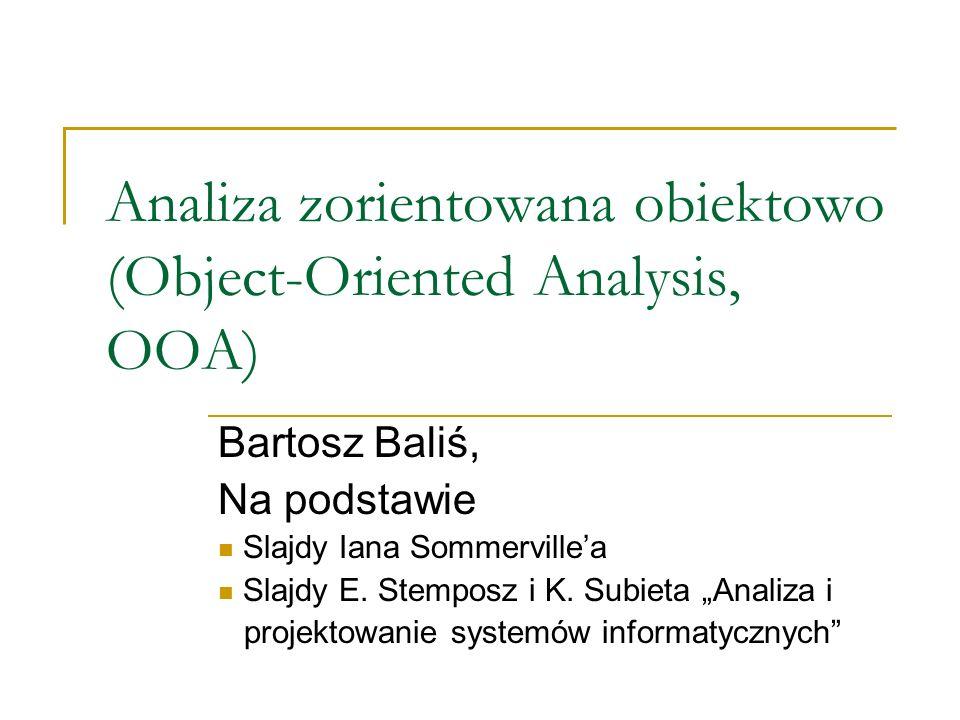 Analiza zorientowana obiektowo (Object-Oriented Analysis, OOA) Bartosz Baliś, Na podstawie Slajdy Iana Sommervillea Slajdy E. Stemposz i K. Subieta An
