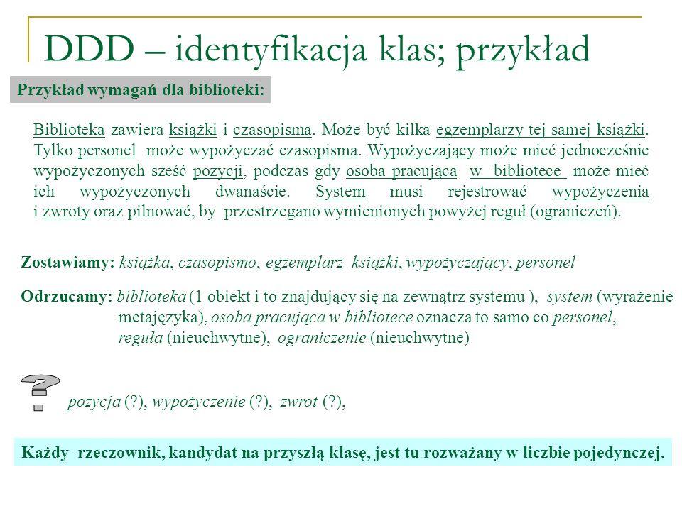 DDD – identyfikacja klas; przykład Przykład wymagań dla biblioteki: Biblioteka zawiera książki i czasopisma. Może być kilka egzemplarzy tej samej ksią