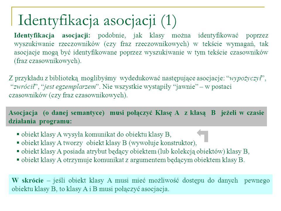 Identyfikacja asocjacji (1) Identyfikacja asocjacji: podobnie, jak klasy można identyfikować poprzez wyszukiwanie rzeczowników (czy fraz rzeczownikowy