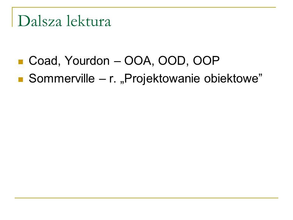 Dalsza lektura Coad, Yourdon – OOA, OOD, OOP Sommerville – r. Projektowanie obiektowe