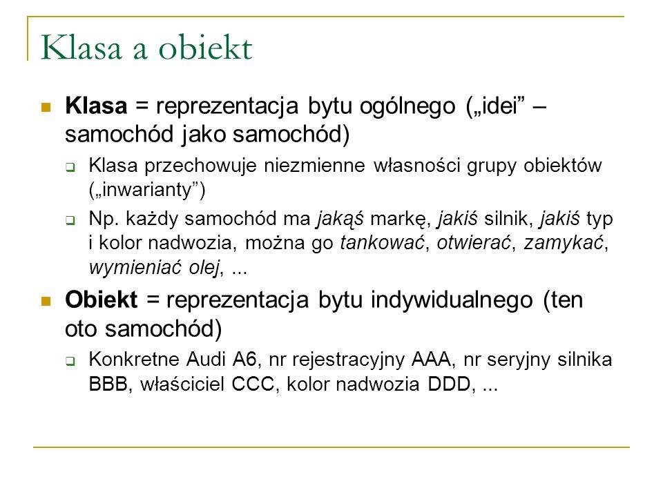 Klasa a obiekt Klasa = reprezentacja bytu ogólnego (idei – samochód jako samochód) Klasa przechowuje niezmienne własności grupy obiektów (inwarianty)
