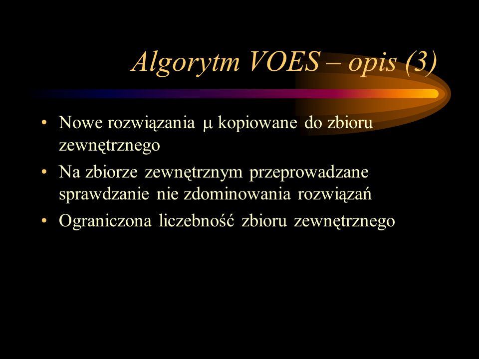 Algorytm VOES – opis (3) Nowe rozwiązania kopiowane do zbioru zewnętrznego Na zbiorze zewnętrznym przeprowadzane sprawdzanie nie zdominowania rozwiąza
