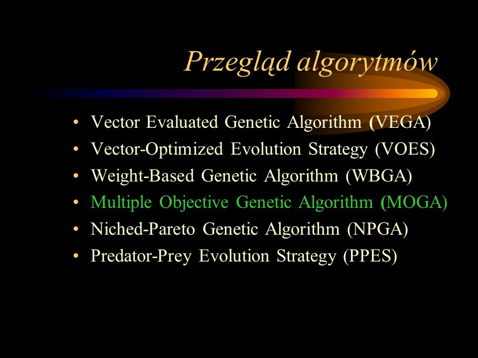 Przegląd algorytmów Vector Evaluated Genetic Algorithm (VEGA) Vector-Optimized Evolution Strategy (VOES) Weight-Based Genetic Algorithm (WBGA) Multipl