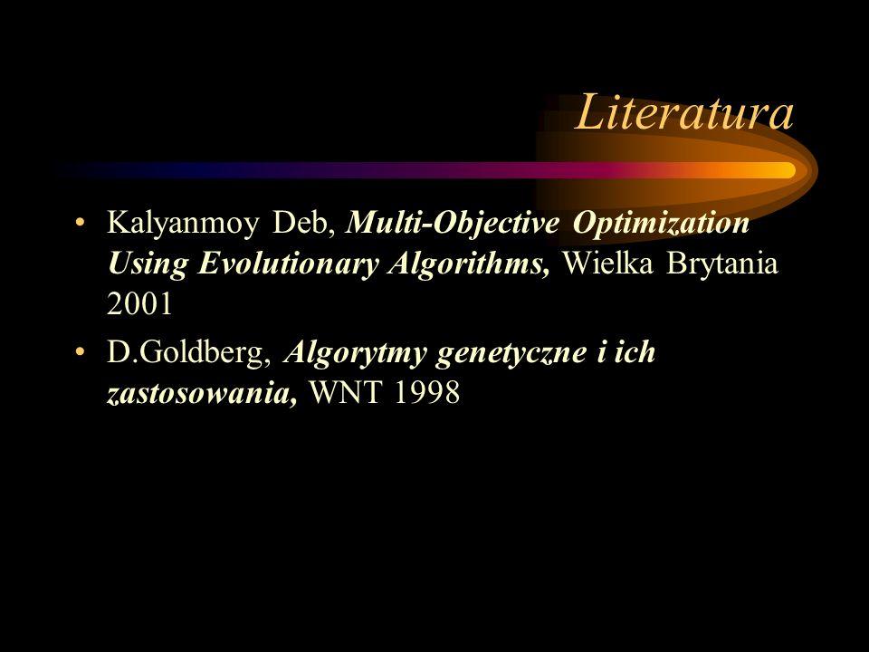 Literatura Kalyanmoy Deb, Multi-Objective Optimization Using Evolutionary Algorithms, Wielka Brytania 2001 D.Goldberg, Algorytmy genetyczne i ich zast