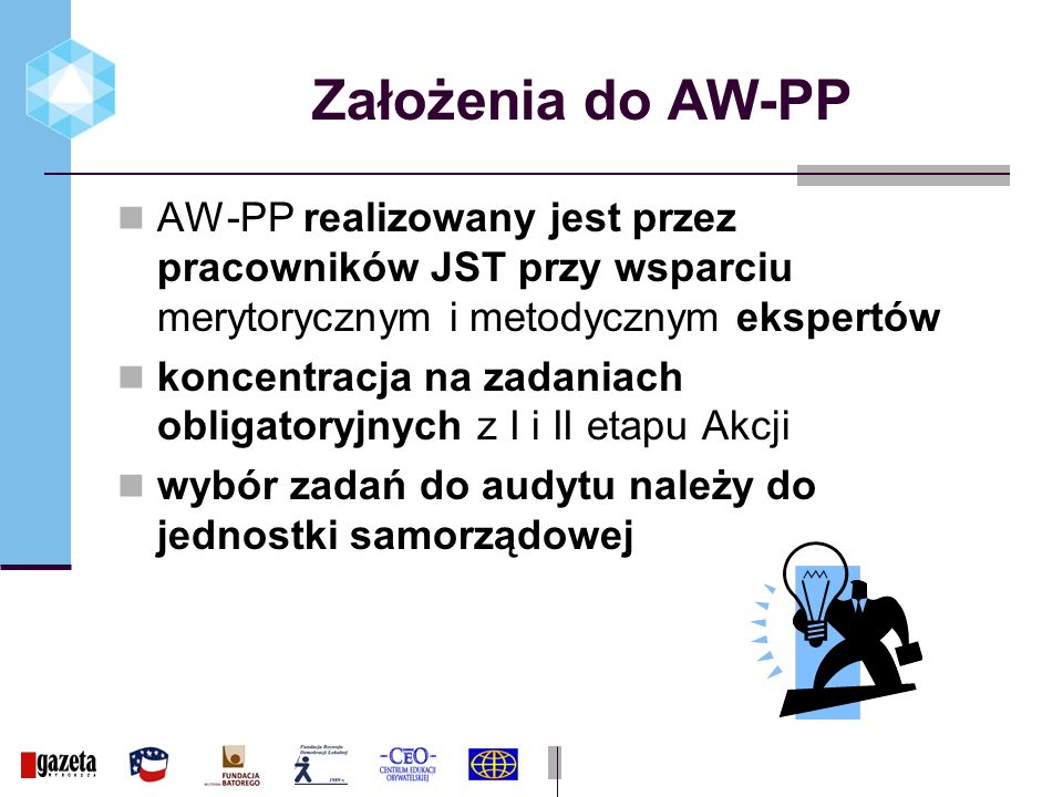 Założenia do AW-PP AW-PP realizowany jest przez pracowników JST przy wsparciu merytorycznym i metodycznym ekspertów koncentracja na zadaniach obligatoryjnych z I i II etapu Akcji wybór zadań do audytu należy do jednostki samorządowej