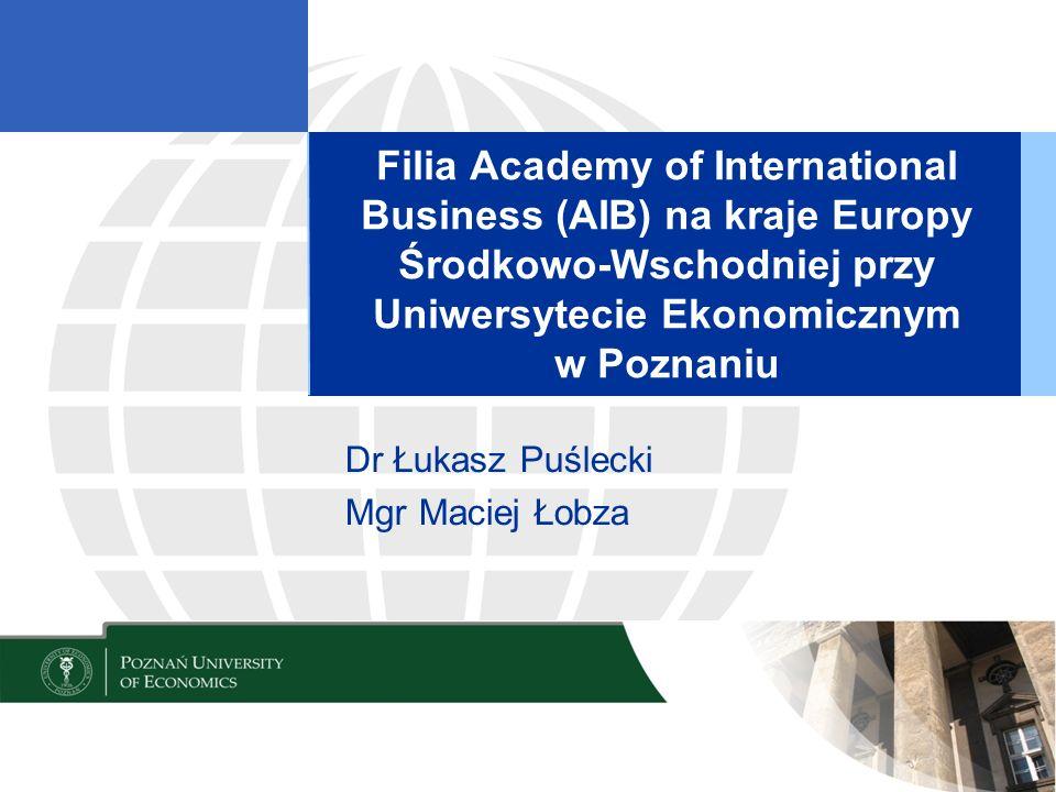 Filia Academy of International Business (AIB) na kraje Europy Środkowo-Wschodniej przy Uniwersytecie Ekonomicznym w Poznaniu Dr Łukasz Puślecki Mgr Maciej Łobza