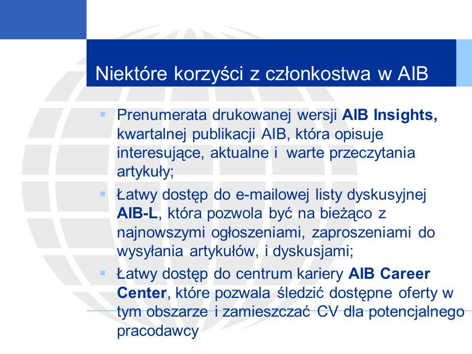 Niektóre korzyści z członkostwa w AIB Prenumerata drukowanej wersji AIB Insights, kwartalnej publikacji AIB, która opisuje interesujące, aktualne i warte przeczytania artykuły; Łatwy dostęp do e-mailowej listy dyskusyjnej AIB-L, która pozwola być na bieżąco z najnowszymi ogłoszeniami, zaproszeniami do wysyłania artykułów, i dyskusjami; Łatwy dostęp do centrum kariery AIB Career Center, które pozwala śledzić dostępne oferty w tym obszarze i zamieszczać CV dla potencjalnego pracodawcy