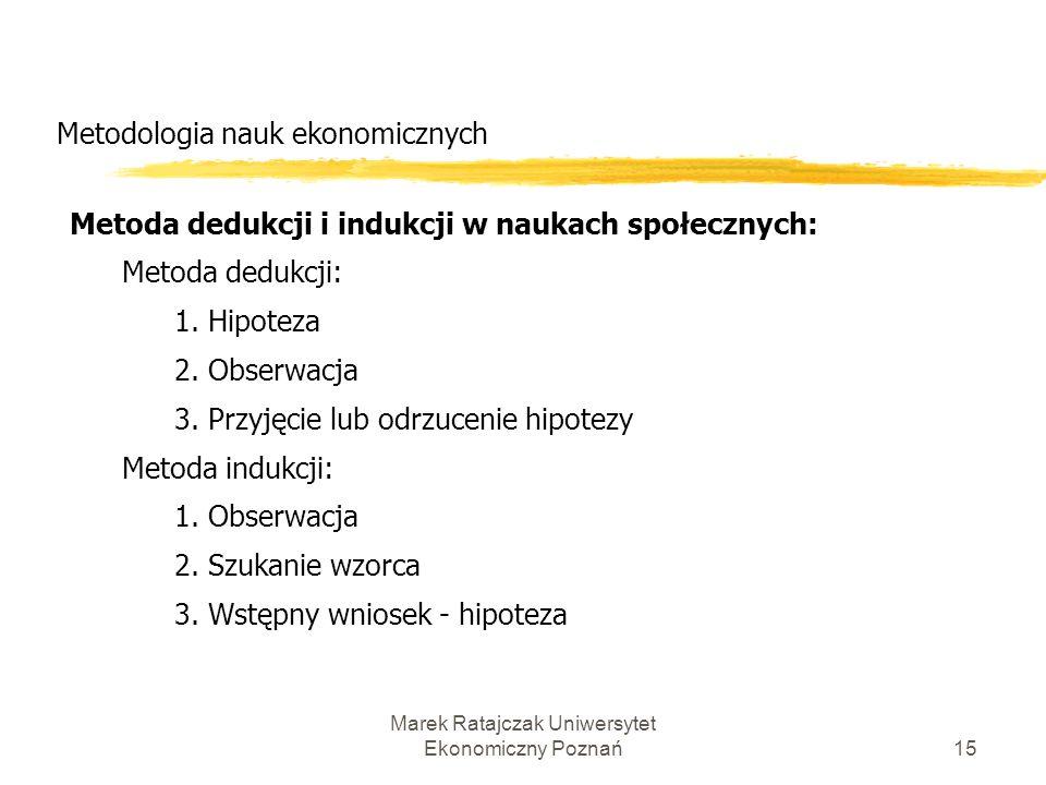 Marek Ratajczak Uniwersytet Ekonomiczny Poznań14 Metodologia nauk ekonomicznych Różnice między ekonomią a naukami ścisłymi: 1) odmienność źródeł obser