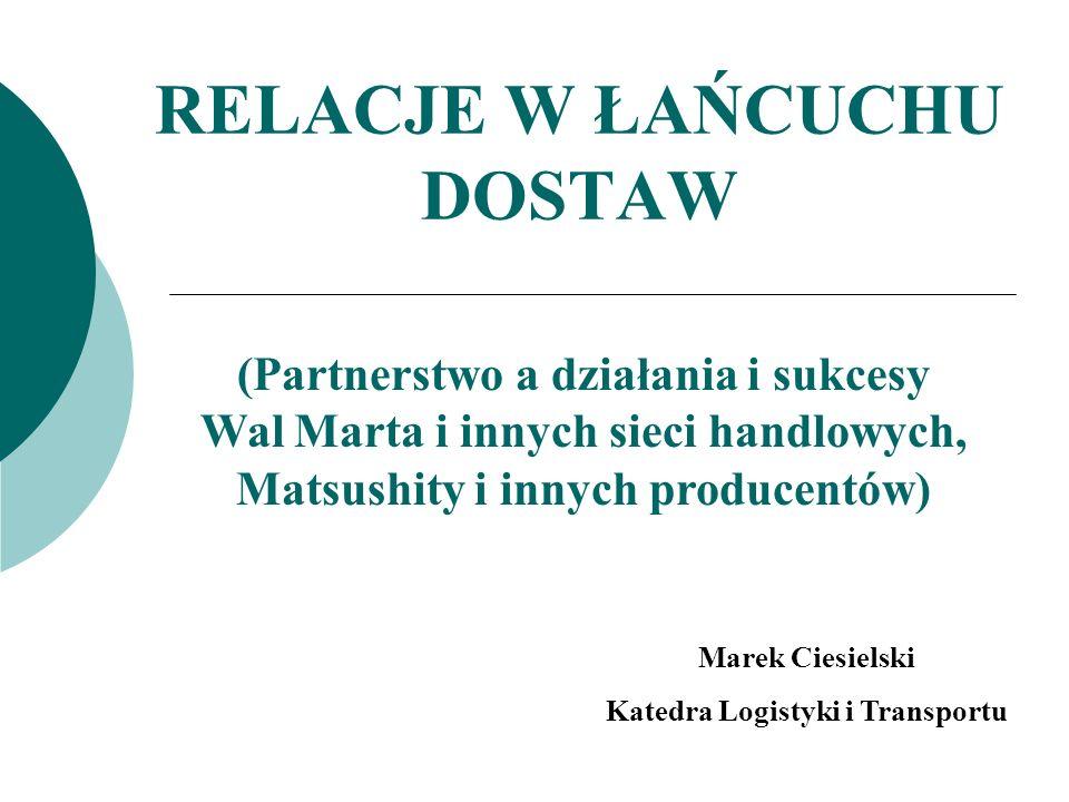 RELACJE W ŁAŃCUCHU DOSTAW (Partnerstwo a działania i sukcesy Wal Marta i innych sieci handlowych, Matsushity i innych producentów) Marek Ciesielski Ka