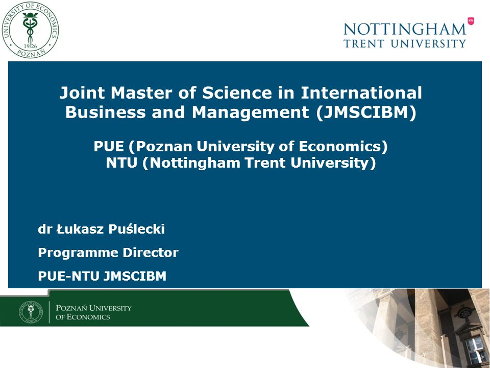 Joint Master of Science in International Business and Management (JMSCIBM) PUE (Poznan University of Economics) NTU (Nottingham Trent University) dr Łukasz Puślecki Programme Director PUE-NTU JMSCIBM
