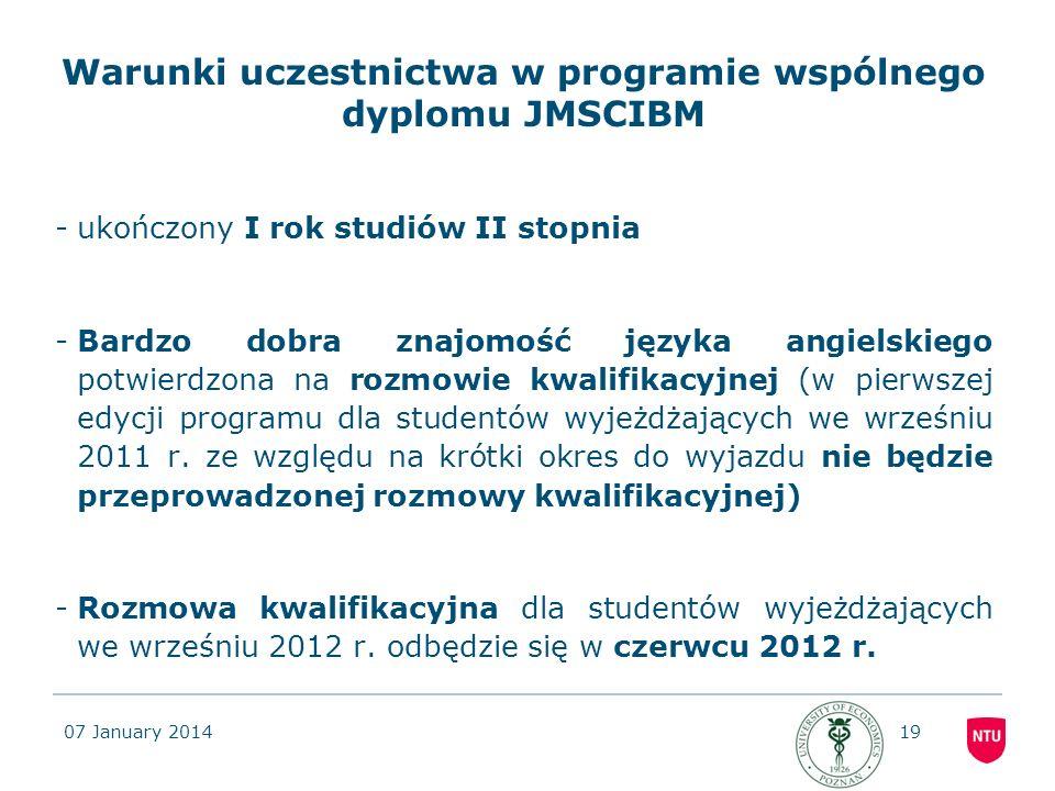 07 January 201419 Warunki uczestnictwa w programie wspólnego dyplomu JMSCIBM -ukończony I rok studiów II stopnia -Bardzo dobra znajomość języka angiel