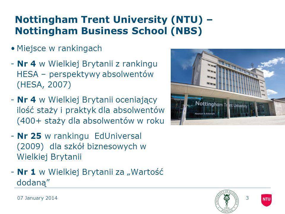07 January 20144 Pochodzenie instytucjonalne od 1843 roku Obecnie jeden z najlepszych Uniwersytetów w Wielkiej Brytanii 23,595 studentów, 2,500 pracowników, 9 Szkół (w tym szkoła biznesowa) Zajęcia realizowane w 3 Campusach Wyniki –Jeden z wiodących uniwersytetów pod względem perspektyw dla absolwentów 95% studentów NTU jest zatrudnionych po studiach lub w ciągu 6 miesiącu po ich ukończeniu (HESA 2008/9) Nottingham Trent University (NTU) Fakty i liczby