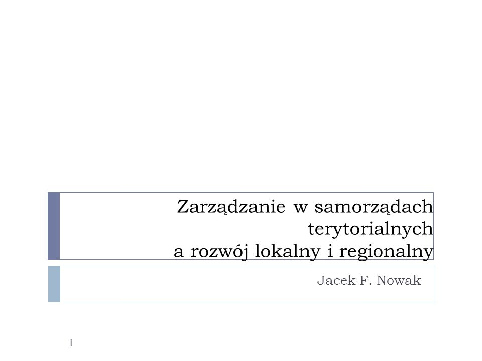 Zarządzanie w samorządach terytorialnych a rozwój lokalny i regionalny Jacek F. Nowak 1