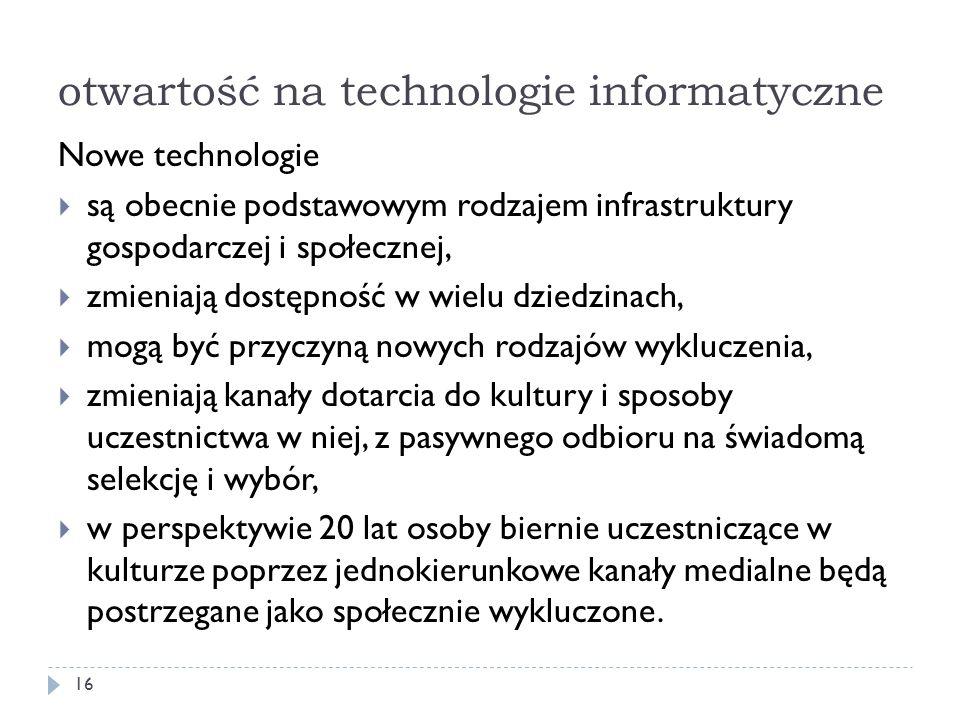 otwartość na technologie informatyczne Nowe technologie są obecnie podstawowym rodzajem infrastruktury gospodarczej i społecznej, zmieniają dostępność
