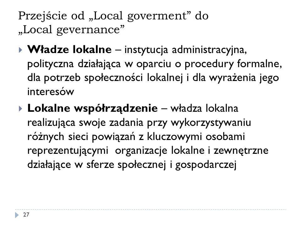 Przejście od Local goverment do Local gevernance 27 Władze lokalne – instytucja administracyjna, polityczna działająca w oparciu o procedury formalne,